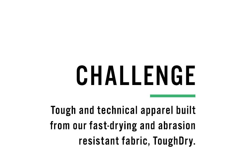 Challenge. Tough and technical apparel built from our fast-drying and abrasion resistant fabric, ToughDry.